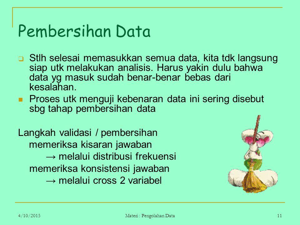 4/10/2015 Materi : Pengolahan Data 11 Pembersihan Data  Stlh selesai memasukkan semua data, kita tdk langsung siap utk melakukan analisis. Harus yaki