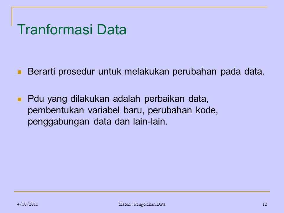 4/10/2015 Materi : Pengolahan Data 12 Tranformasi Data Berarti prosedur untuk melakukan perubahan pada data. Pdu yang dilakukan adalah perbaikan data,