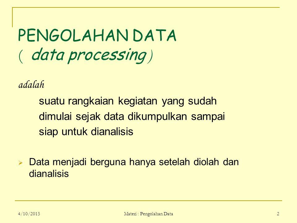 4/10/2015 Materi : Pengolahan Data 2 PENGOLAHAN DATA ( data processing ) adalah suatu rangkaian kegiatan yang sudah dimulai sejak data dikumpulkan sam