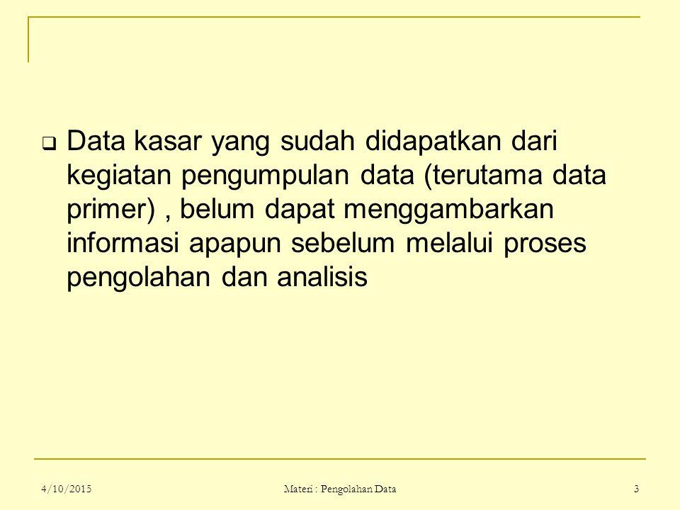 4/10/2015 Materi : Pengolahan Data 3  Data kasar yang sudah didapatkan dari kegiatan pengumpulan data (terutama data primer), belum dapat menggambark