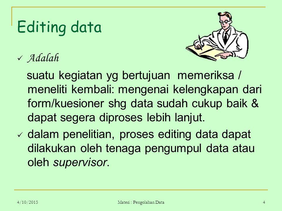 4/10/2015 Materi : Pengolahan Data 4 Editing data Adalah suatu kegiatan yg bertujuan memeriksa / meneliti kembali: mengenai kelengkapan dari form/kues