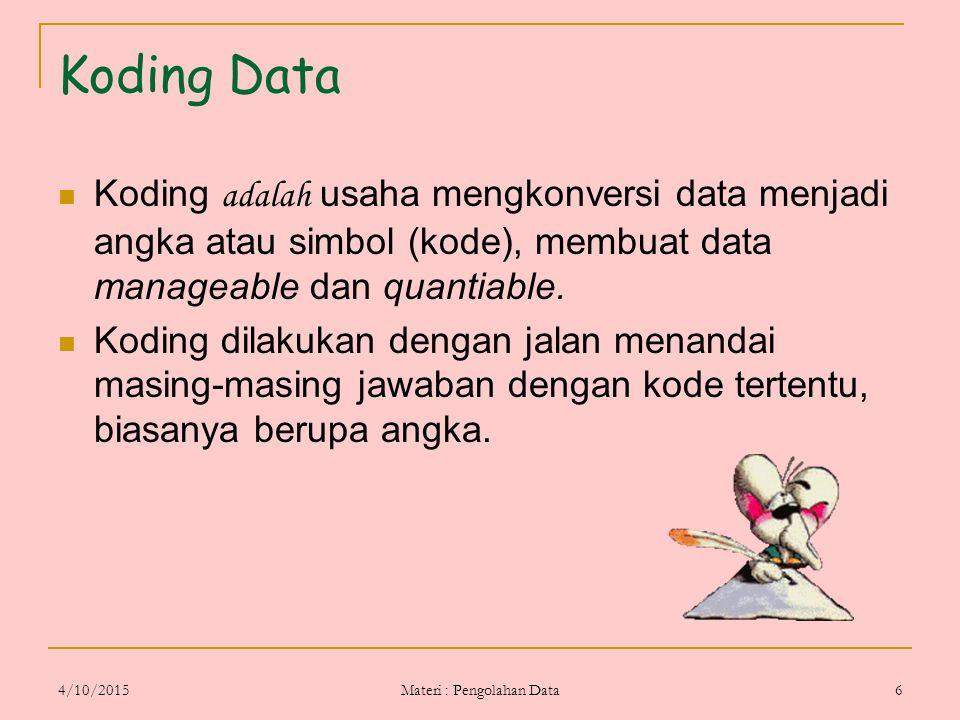 4/10/2015 Materi : Pengolahan Data 6 Koding Data Koding adalah usaha mengkonversi data menjadi angka atau simbol (kode), membuat data manageable dan q