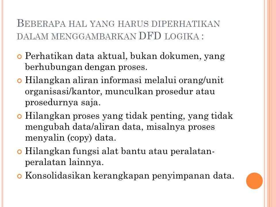 B EBERAPA HAL YANG HARUS DIPERHATIKAN DALAM MENGGAMBARKAN DFD LOGIKA : Perhatikan data aktual, bukan dokumen, yang berhubungan dengan proses.