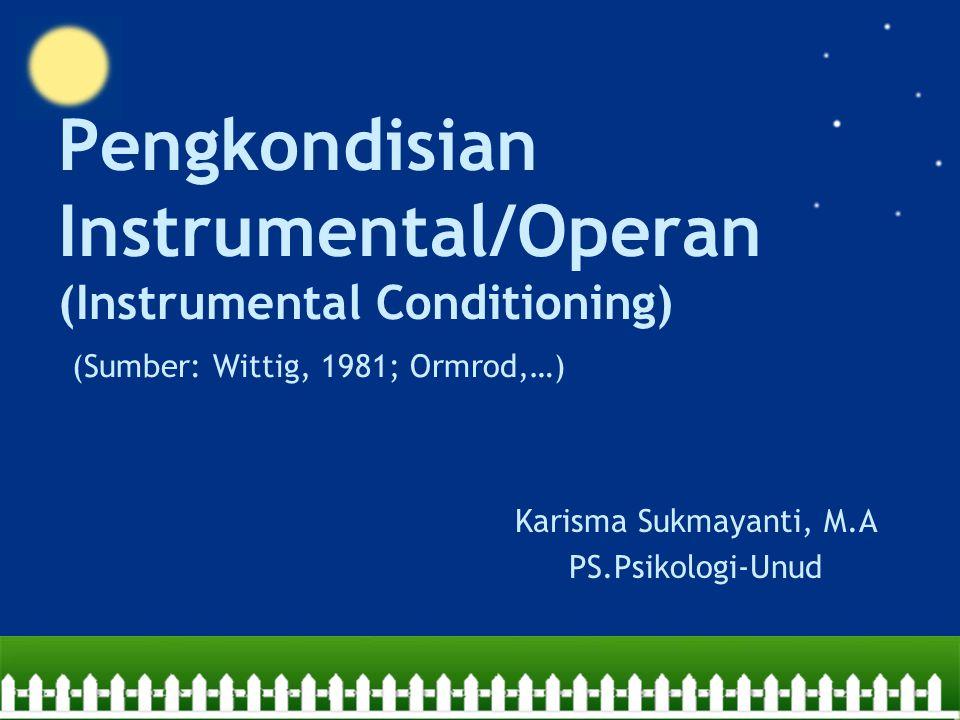 Pengkondisian Instrumental/Operan (Instrumental Conditioning) (Sumber: Wittig, 1981; Ormrod,…) Karisma Sukmayanti, M.A PS.Psikologi-Unud