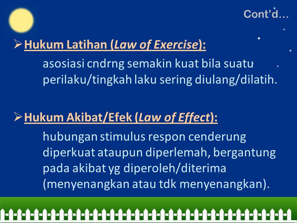 Hukum Latihan (Law of Exercise): asosiasi cndrng semakin kuat bila suatu perilaku/tingkah laku sering diulang/dilatih.  Hukum Akibat/Efek (Law of E