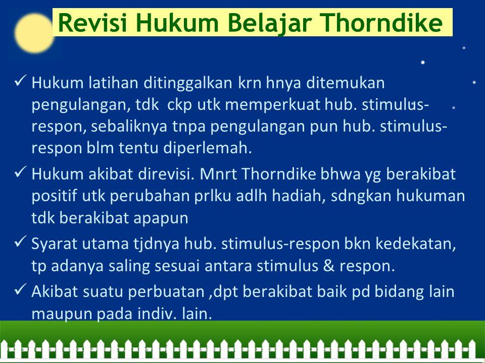 Revisi Hukum Belajar Thorndike Hukum latihan ditinggalkan krn hnya ditemukan pengulangan, tdk ckp utk memperkuat hub. stimulus- respon, sebaliknya tnp