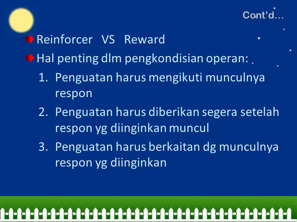 Cont'd… Reinforcer VS Reward Hal penting dlm pengkondisian operan: 1.Penguatan harus mengikuti munculnya respon 2.Penguatan harus diberikan segera set