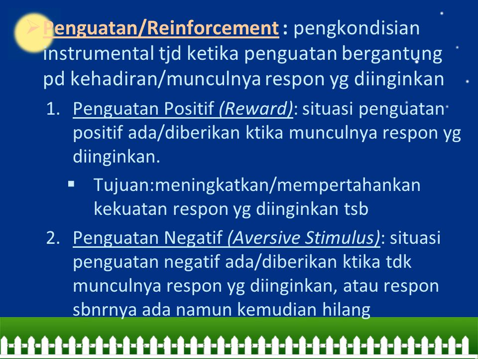  Penguatan/Reinforcement : pengkondisian instrumental tjd ketika penguatan bergantung pd kehadiran/munculnya respon yg diinginkan 1.Penguatan Positif