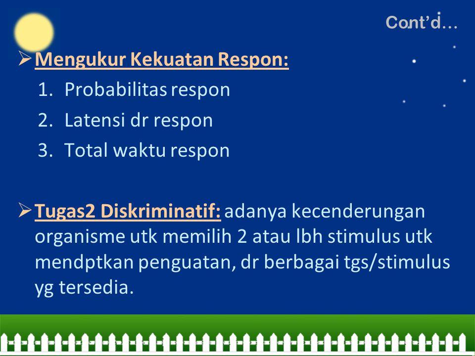 Cont'd…  Mengukur Kekuatan Respon: 1.Probabilitas respon 2.Latensi dr respon 3.Total waktu respon  Tugas2 Diskriminatif: adanya kecenderungan organi