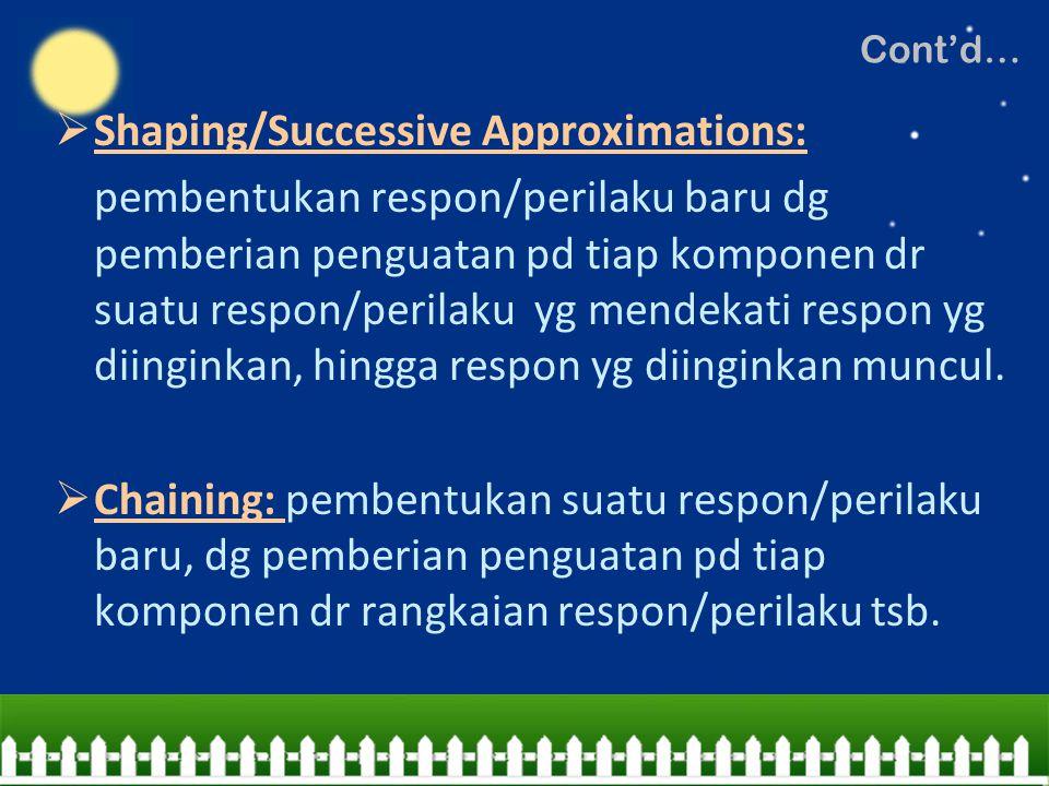  Shaping/Successive Approximations: pembentukan respon/perilaku baru dg pemberian penguatan pd tiap komponen dr suatu respon/perilaku yg mendekati re