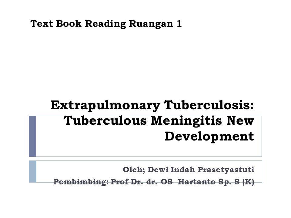 PENDAHULUAN  TB merupakan masalah kesehatan yg utama  TB dapat mengenai pulmonal maupun ekstrapulmonal  Meningitis TB: salah satu bentuk penyakit yg berat & disertai keterlibatan SSP  Menyerang membran dan cairan otak dan medula spinalis  Dapat terjadi krn penyebaran scr hemtogen  Dapat terjadi krn pecahnya tuberkel  Gambaran klinis menyerupai meningitis kronis