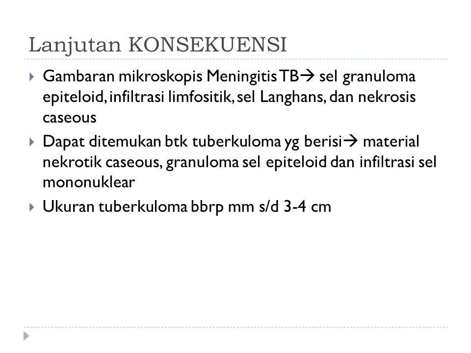 Lanjutan KONSEKUENSI  Gambaran mikroskopis Meningitis TB  sel granuloma epiteloid, infiltrasi limfositik, sel Langhans, dan nekrosis caseous  Dapat