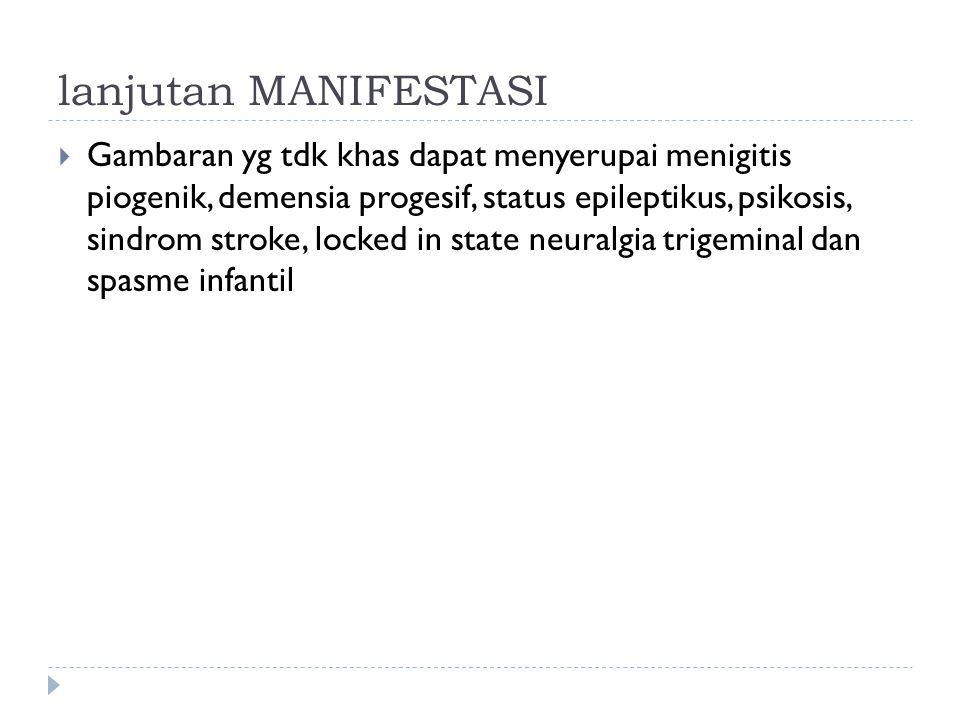 lanjutan MANIFESTASI  Gambaran yg tdk khas dapat menyerupai menigitis piogenik, demensia progesif, status epileptikus, psikosis, sindrom stroke, lock