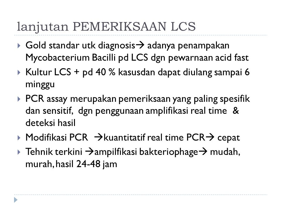 lanjutan PEMERIKSAAN LCS  Gold standar utk diagnosis  adanya penampakan Mycobacterium Bacilli pd LCS dgn pewarnaan acid fast  Kultur LCS + pd 40 %