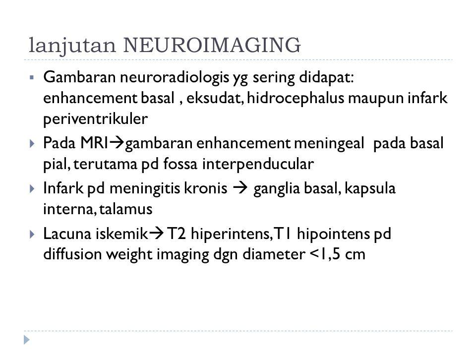 lanjutan NEUROIMAGING  Gambaran neuroradiologis yg sering didapat: enhancement basal, eksudat, hidrocephalus maupun infark periventrikuler  Pada MRI