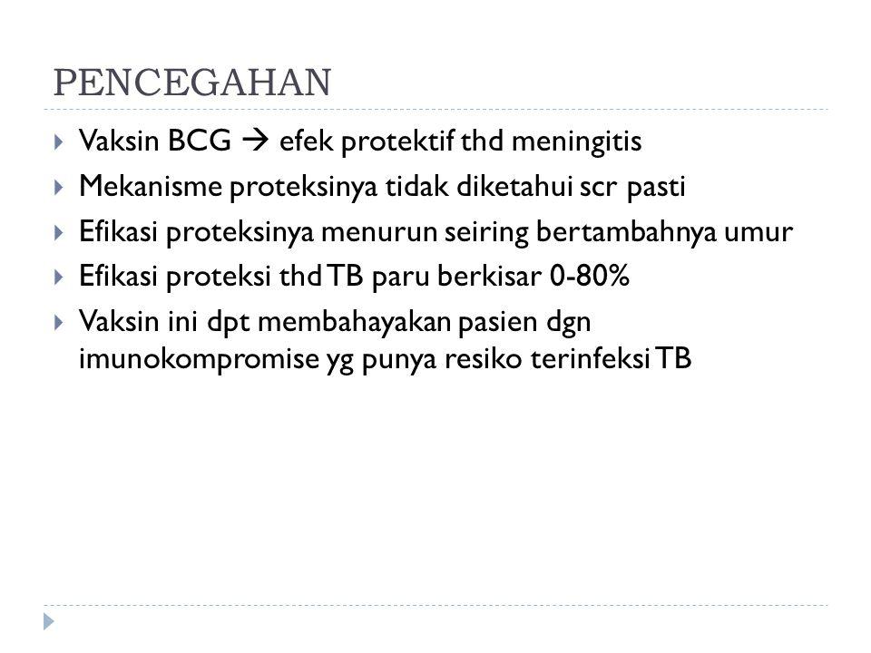 PENCEGAHAN  Vaksin BCG  efek protektif thd meningitis  Mekanisme proteksinya tidak diketahui scr pasti  Efikasi proteksinya menurun seiring bertam