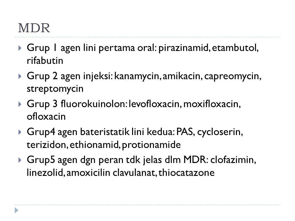 MDR  Grup 1 agen lini pertama oral: pirazinamid, etambutol, rifabutin  Grup 2 agen injeksi: kanamycin, amikacin, capreomycin, streptomycin  Grup 3