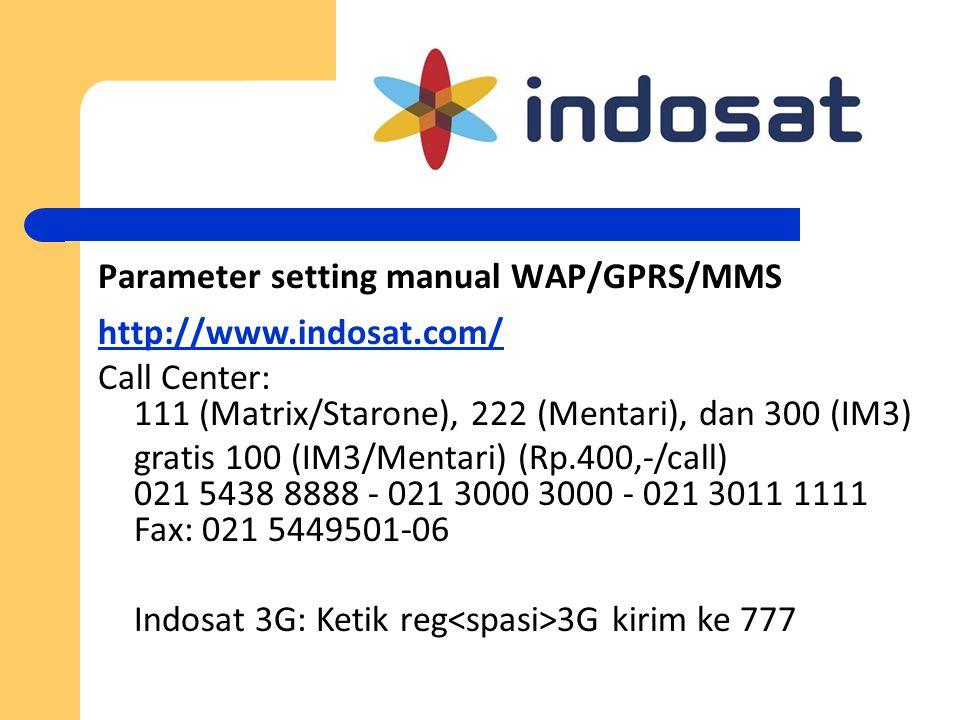 Parameter setting manual WAP/GPRS/MMS http://www.indosat.com/ Call Center: 111 (Matrix/Starone), 222 (Mentari), dan 300 (IM3) gratis 100 (IM3/Mentari)