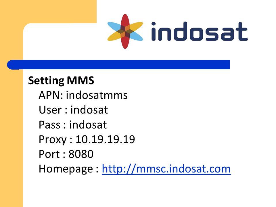 Setting MMS APN: indosatmms User : indosat Pass : indosat Proxy : 10.19.19.19 Port : 8080 Homepage : http://mmsc.indosat.comhttp://mmsc.indosat.com