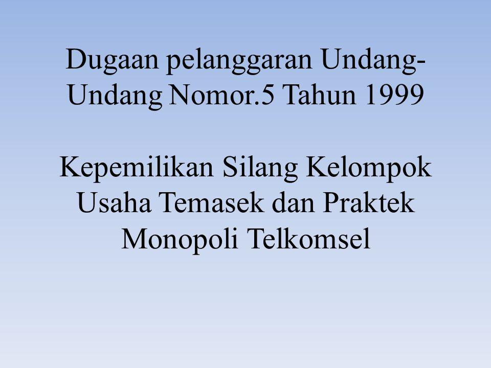Dugaan pelanggaran Undang- Undang Nomor.5 Tahun 1999 Kepemilikan Silang Kelompok Usaha Temasek dan Praktek Monopoli Telkomsel