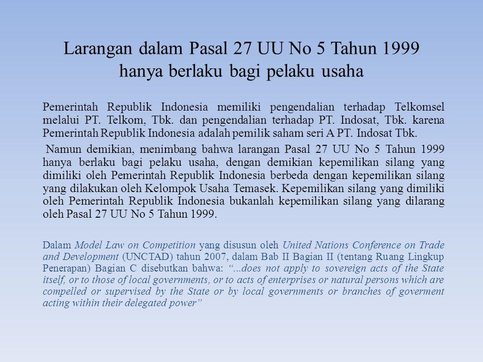 Larangan dalam Pasal 27 UU No 5 Tahun 1999 hanya berlaku bagi pelaku usaha Pemerintah Republik Indonesia memiliki pengendalian terhadap Telkomsel mela