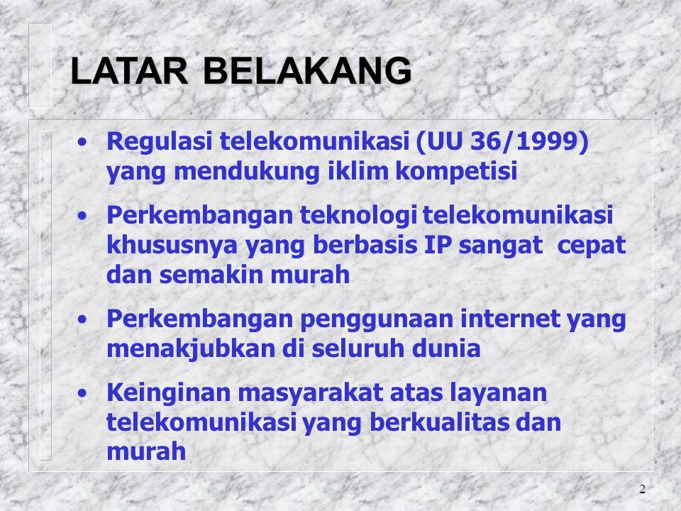 2 LATAR BELAKANG Regulasi telekomunikasi (UU 36/1999) yang mendukung iklim kompetisi Perkembangan teknologi telekomunikasi khususnya yang berbasis IP sangat cepat dan semakin murah Perkembangan penggunaan internet yang menakjubkan di seluruh dunia Keinginan masyarakat atas layanan telekomunikasi yang berkualitas dan murah