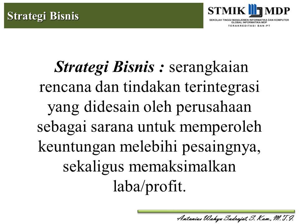 Antonius Wahyu Sudrajat, S. Kom., M.T.I. Strategi Bisnis Strategi Bisnis : serangkaian rencana dan tindakan terintegrasi yang didesain oleh perusahaan