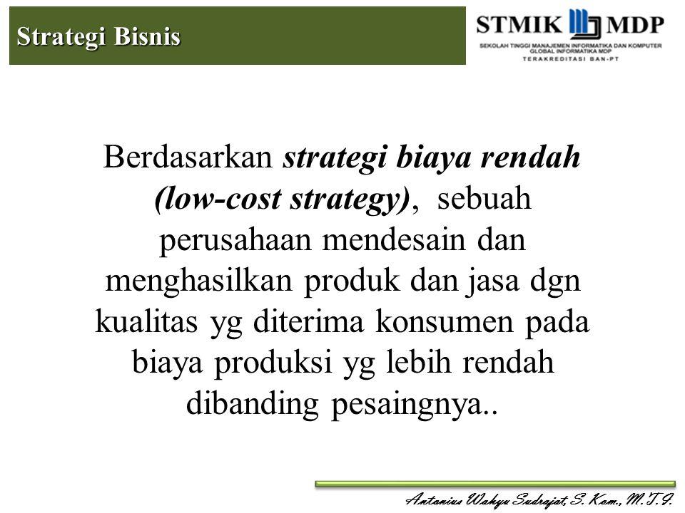 Antonius Wahyu Sudrajat, S. Kom., M.T.I. Strategi Bisnis Berdasarkan strategi biaya rendah (low-cost strategy), sebuah perusahaan mendesain dan mengha