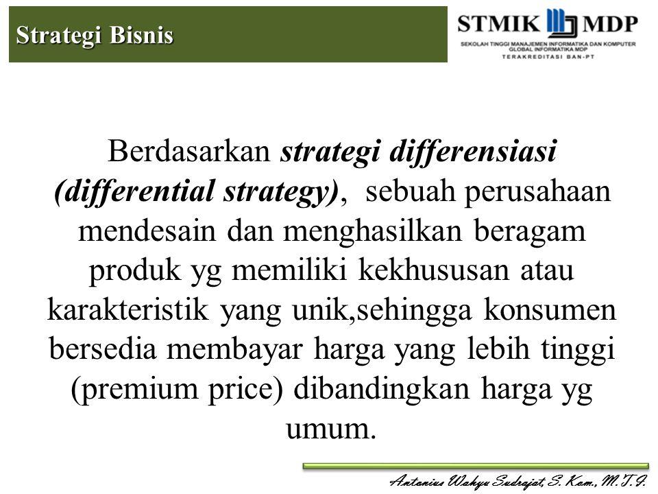 Antonius Wahyu Sudrajat, S. Kom., M.T.I. Strategi Bisnis Berdasarkan strategi differensiasi (differential strategy), sebuah perusahaan mendesain dan m