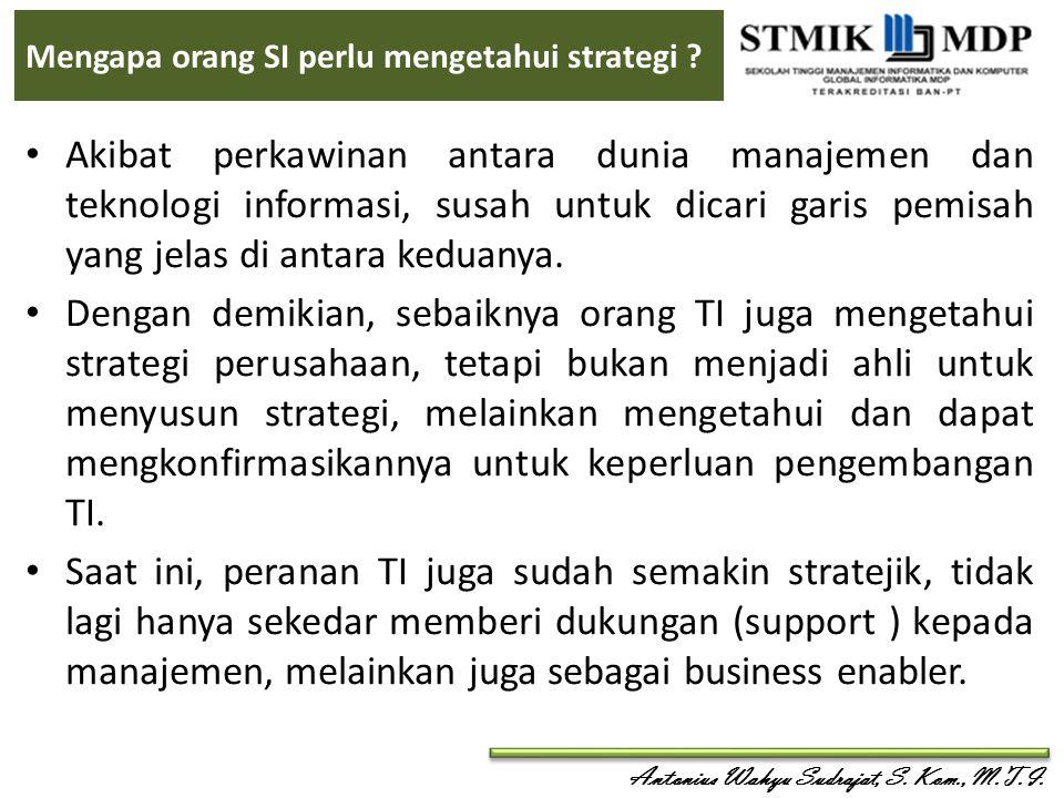 Antonius Wahyu Sudrajat, S. Kom., M.T.I. Mengapa orang SI perlu mengetahui strategi ? Akibat perkawinan antara dunia manajemen dan teknologi informasi