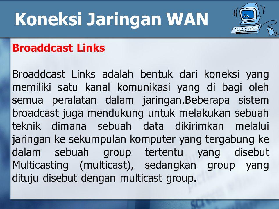 Broaddcast Links Broaddcast Links adalah bentuk dari koneksi yang memiliki satu kanal komunikasi yang di bagi oleh semua peralatan dalam jaringan.Beberapa sistem broadcast juga mendukung untuk melakukan sebuah teknik dimana sebuah data dikirimkan melalui jaringan ke sekumpulan komputer yang tergabung ke dalam sebuah group tertentu yang disebut Multicasting (multicast), sedangkan group yang dituju disebut dengan multicast group.