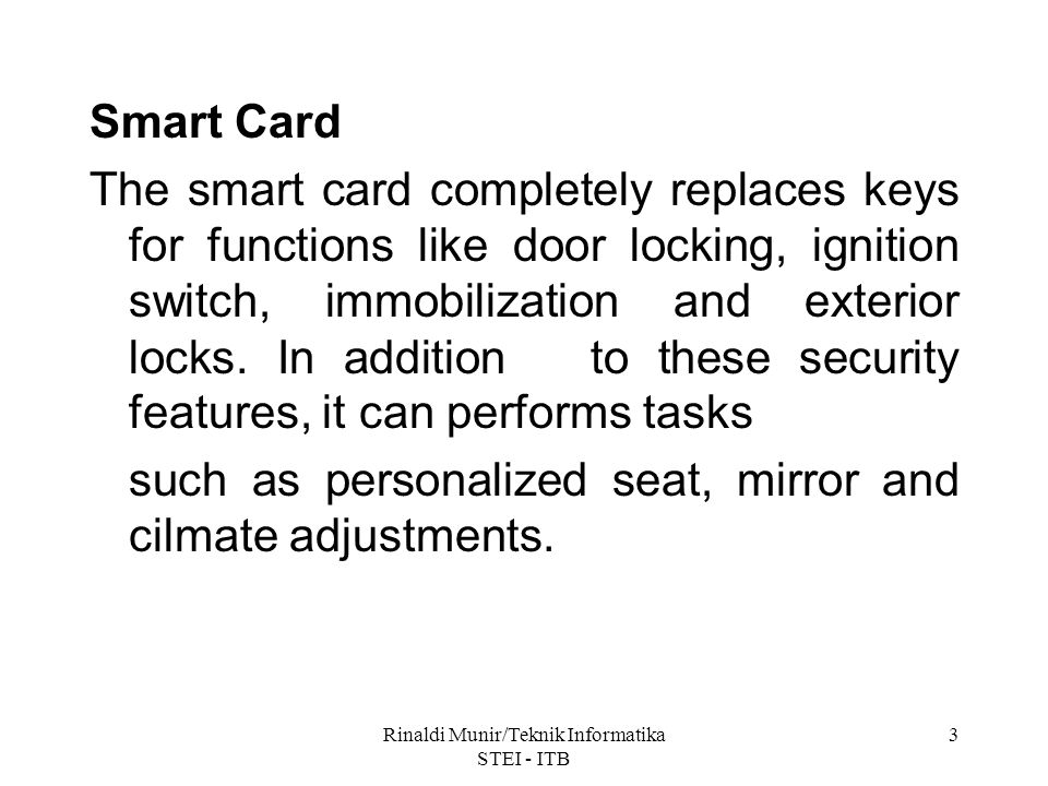 Rinaldi Munir/Teknik Informatika STEI - ITB 3 Smart Card The smart card completely replaces keys for functions like door locking, ignition switch, immobilization and exterior locks.