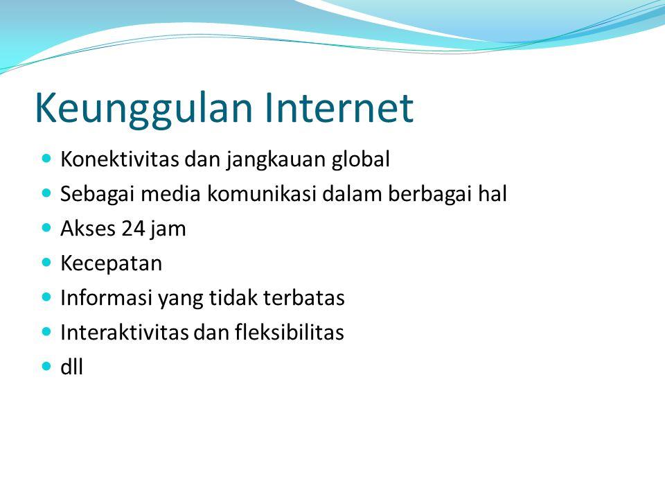 Keunggulan Internet Konektivitas dan jangkauan global Sebagai media komunikasi dalam berbagai hal Akses 24 jam Kecepatan Informasi yang tidak terbatas