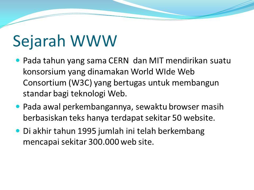 Sejarah WWW Pada tahun yang sama CERN dan MIT mendirikan suatu konsorsium yang dinamakan World WIde Web Consortium (W3C) yang bertugas untuk membangun