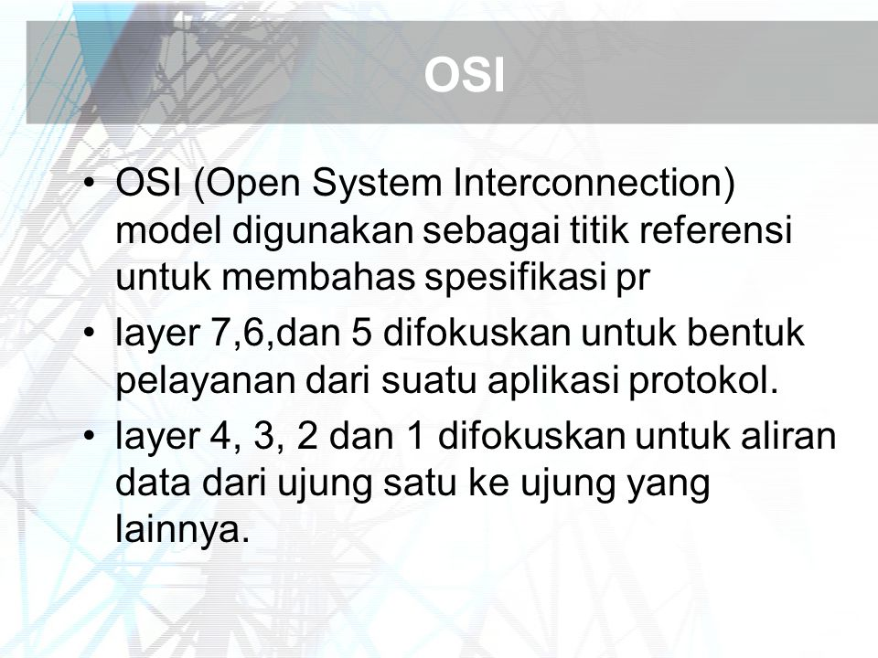OSI OSI (Open System Interconnection) model digunakan sebagai titik referensi untuk membahas spesifikasi pr layer 7,6,dan 5 difokuskan untuk bentuk pelayanan dari suatu aplikasi protokol.