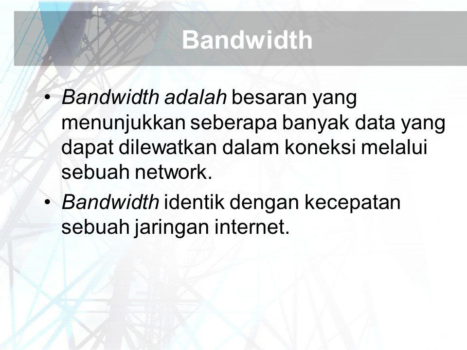 Bandwidth Bandwidth adalah besaran yang menunjukkan seberapa banyak data yang dapat dilewatkan dalam koneksi melalui sebuah network. Bandwidth identik