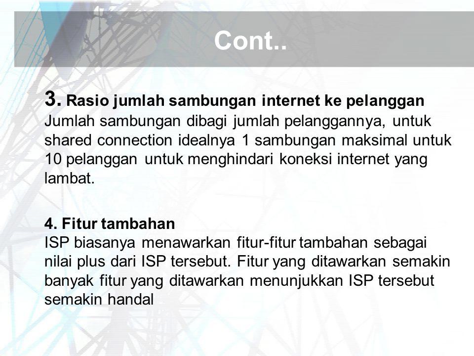 Cont.. 3. Rasio jumlah sambungan internet ke pelanggan Jumlah sambungan dibagi jumlah pelanggannya, untuk shared connection idealnya 1 sambungan maksi