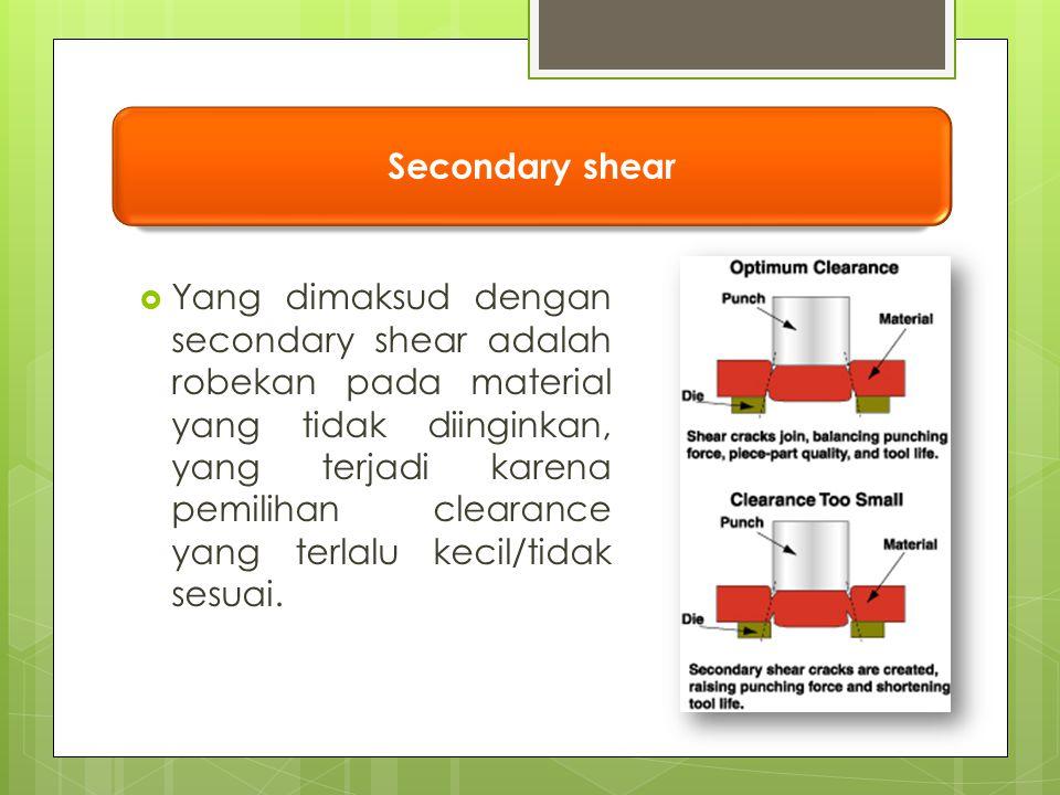  Yang dimaksud dengan secondary shear adalah robekan pada material yang tidak diinginkan, yang terjadi karena pemilihan clearance yang terlalu kecil/