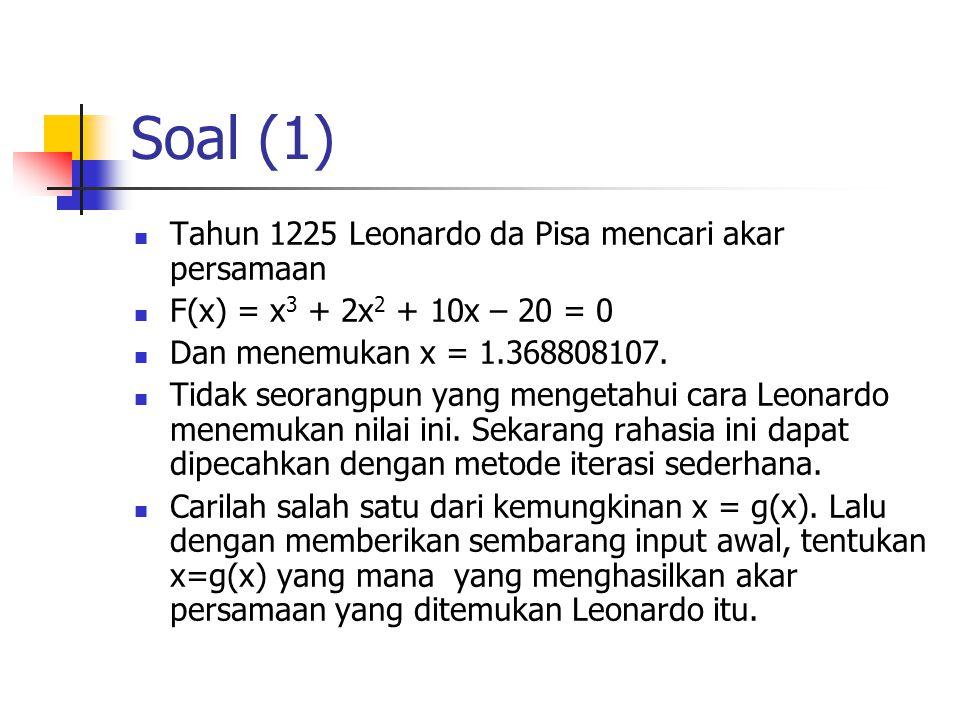 Soal (1) Tahun 1225 Leonardo da Pisa mencari akar persamaan F(x) = x 3 + 2x 2 + 10x – 20 = 0 Dan menemukan x = 1.368808107. Tidak seorangpun yang meng