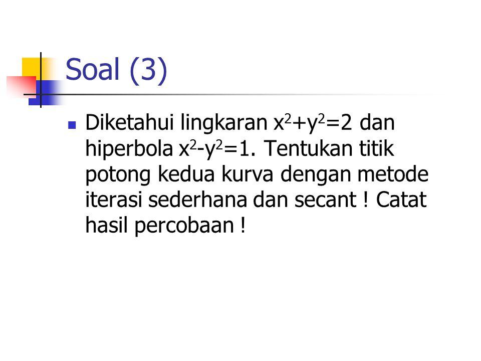 Soal (3) Diketahui lingkaran x 2 +y 2 =2 dan hiperbola x 2 -y 2 =1. Tentukan titik potong kedua kurva dengan metode iterasi sederhana dan secant ! Cat