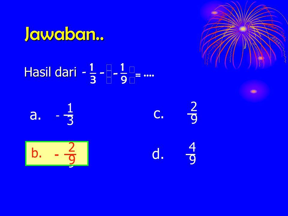 Jawaban.. Hasil dari 9 1 3 1 =      - - - 3 1 - a. 9 2 c. 9 2 - b. 9 4 d. b. 9 2 -