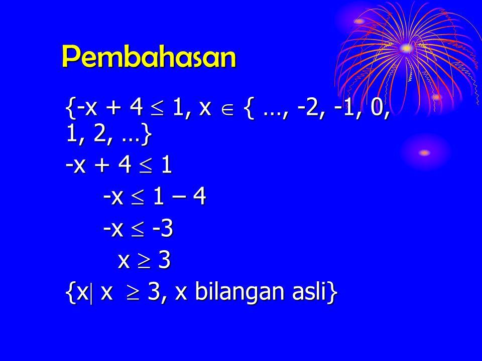 Pembahasan {-x + 4 1, x { …, -2, -1, 0, 1, 2, …} -x + 4 1 -x 1 – 4 -x -3 x 3 {x  {x  x   3, x bilangan asli}