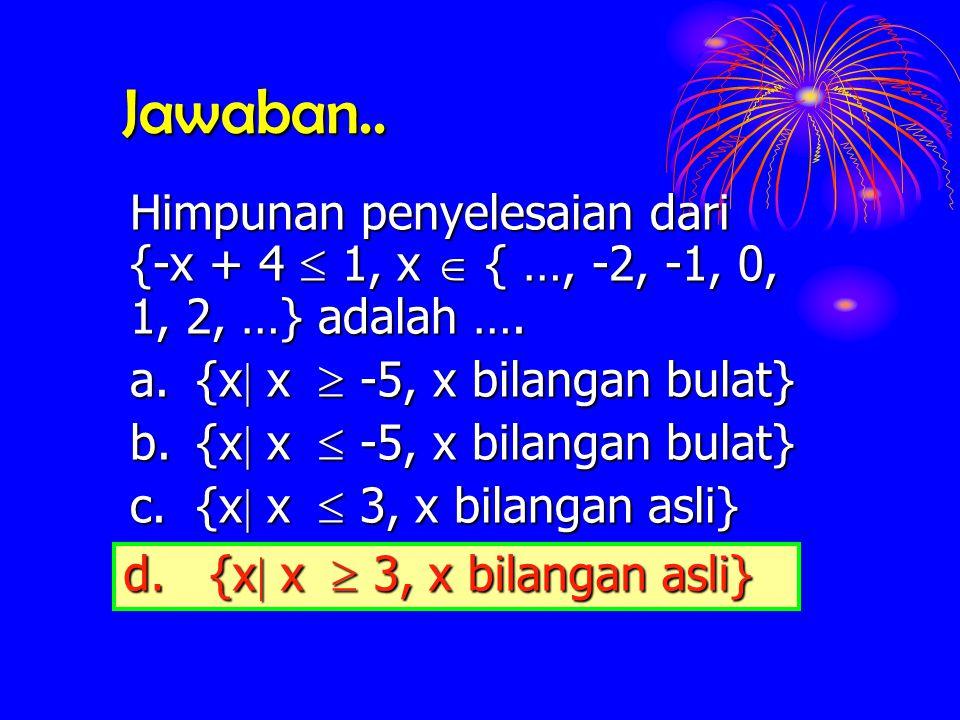 Jawaban.. Himpunan penyelesaian dari {-x + 4 1, x { …, -2, -1, 0, 1, 2, …} adalah …. a. {x  {x  x   -5, x bilangan bulat} b. {x  {x  x  