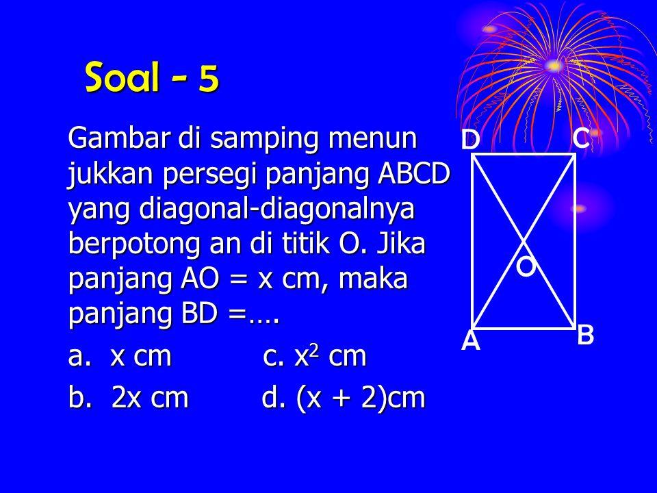 Soal - 5 Gambar di samping menun jukkan persegi panjang ABCD yang diagonal-diagonalnya berpotong an di titik O. Jika panjang AO = x cm, maka panjang B