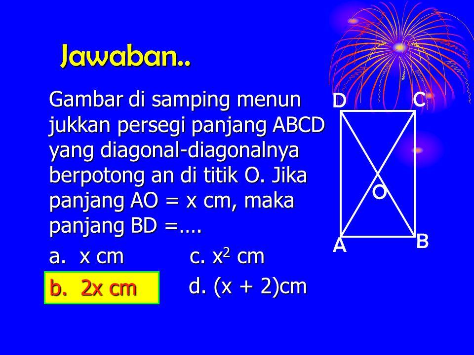 Jawaban.. Gambar di samping menun jukkan persegi panjang ABCD yang diagonal-diagonalnya berpotong an di titik O. Jika panjang AO = x cm, maka panjang