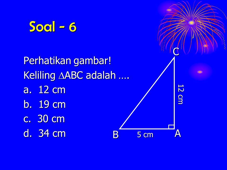 Soal - 6 Perhatikan gambar! Keliling  ABC  ABC adalah …. a. 12 cm b. 19 cm c. 30 cm d. 34 cm ACB 5 cm 12 cm