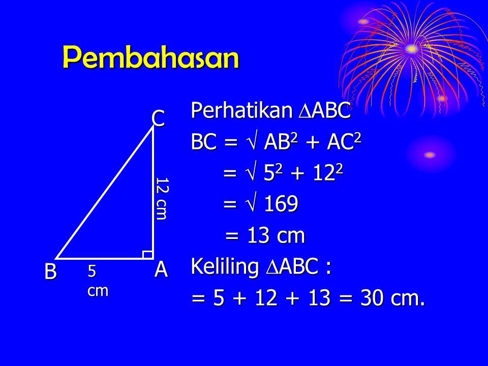 Pembahasan Perhatikan  ABC BC =  AB 2 AB 2 + AC 2 =  52 52 52 52 + 12 2 = 169 = 13 cm Keliling  ABC  ABC : = 5 + 12 + 13 = 30 cm. ACB 5 cm 12 cm