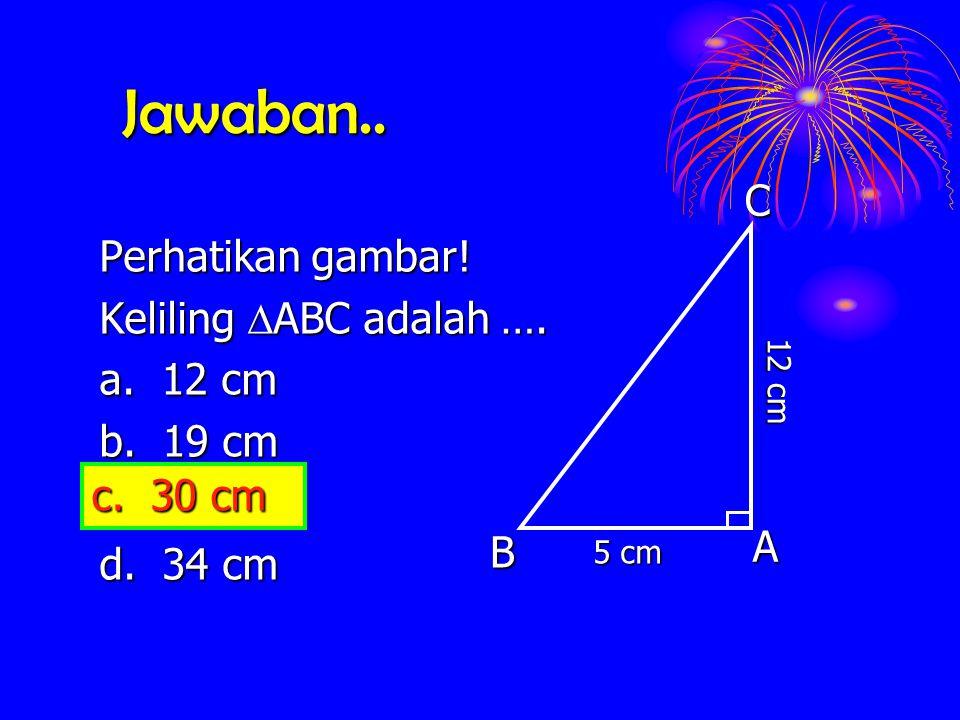 Jawaban.. Perhatikan gambar! Keliling  ABC  ABC adalah …. a. 12 cm b. 19 cm c. 30 cm d. 34 cm ACB 5 cm 12 cm c. 30 cm