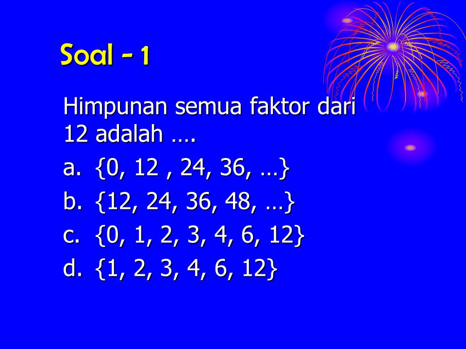 Soal - 1 Himpunan semua faktor dari 12 adalah …. a.{0, 12, 24, 36, …} b.{12, 24, 36, 48, …} c.{0, 1, 2, 3, 4, 6, 12} d.{1, 2, 3, 4, 6, 12}