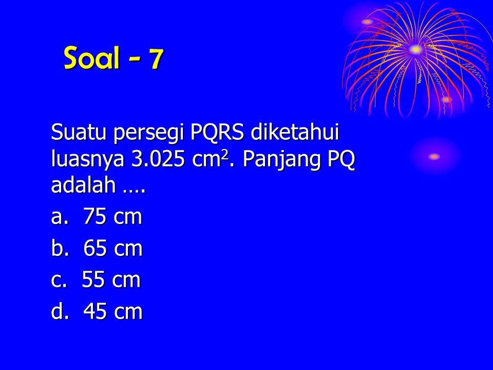 Soal - 7 Suatu persegi PQRS diketahui luasnya 3.025 cm 2. cm 2. Panjang PQ adalah …. a. 75 cm b. 65 cm c. 55 cm d. 45 cm